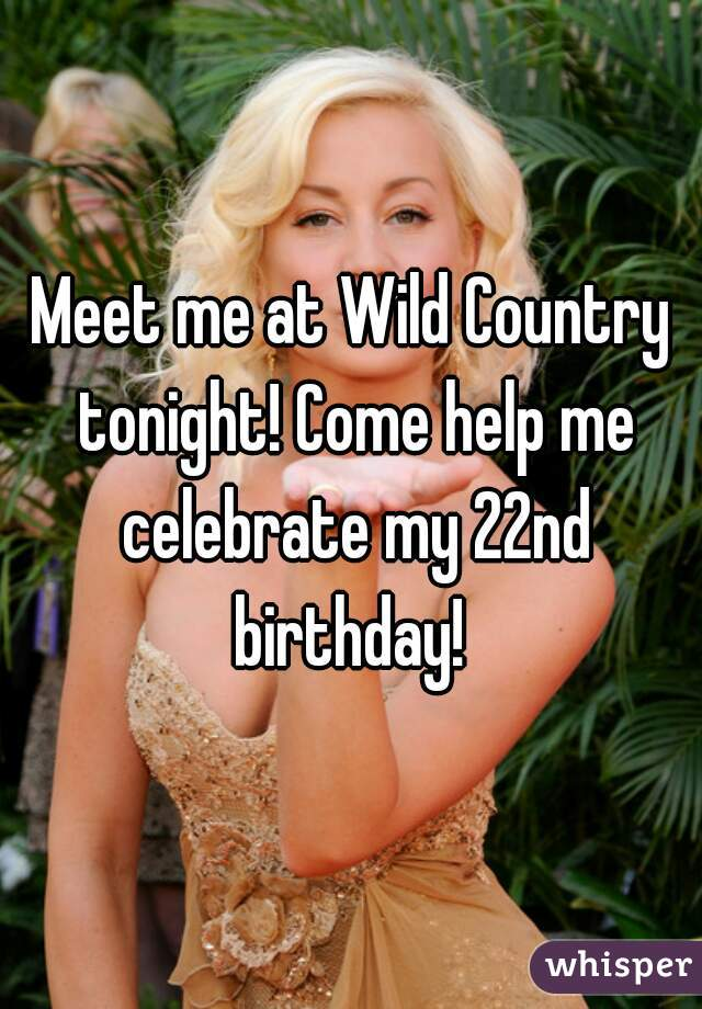 Meet me at Wild Country tonight! Come help me celebrate my 22nd birthday!