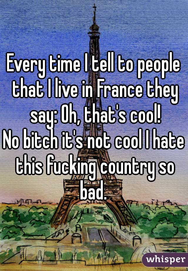 Every time I tell to people that I live in France they say: Oh, that's cool! No bitch it's not cool I hate this fucking country so bad.