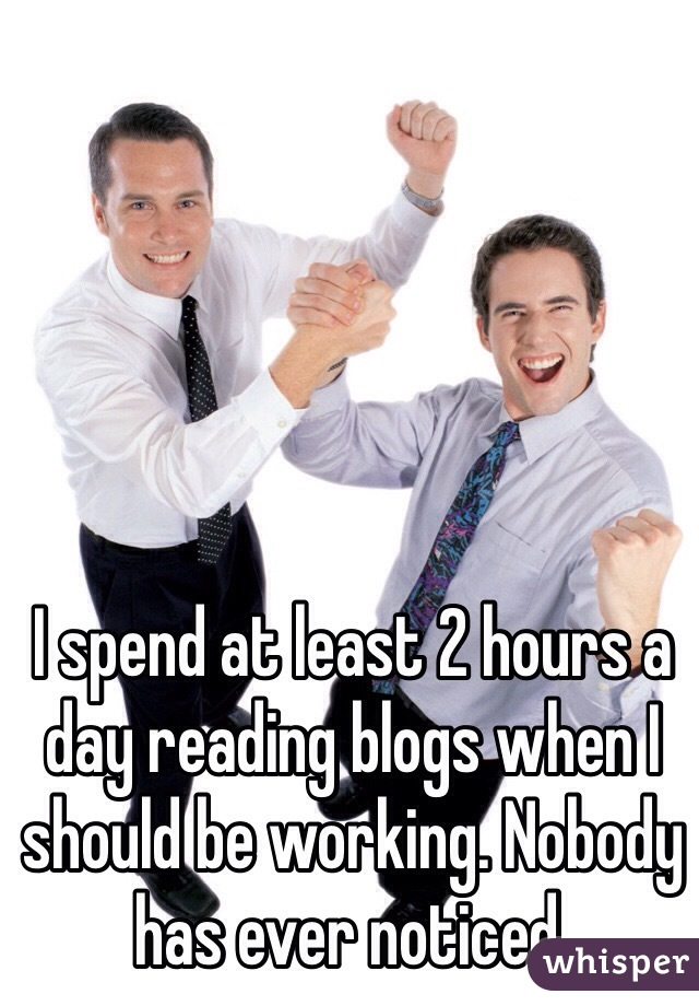 I spend at least 2 hours a day reading blogs when I should be working. Nobody has ever noticed.