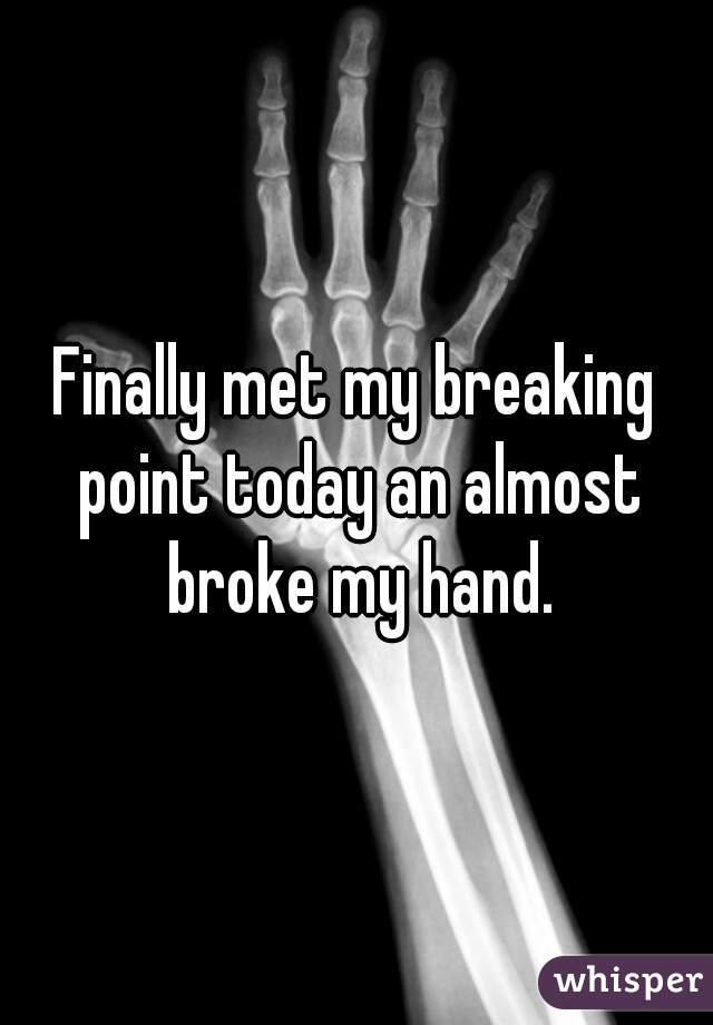Finally met my breaking point today an almost broke my hand.