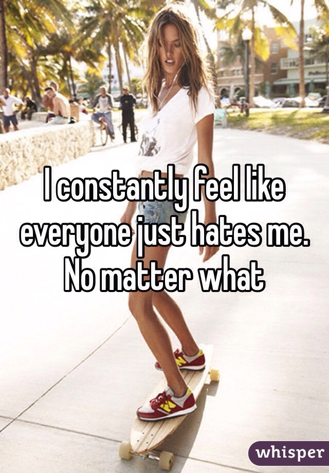 I constantly feel like everyone just hates me. No matter what