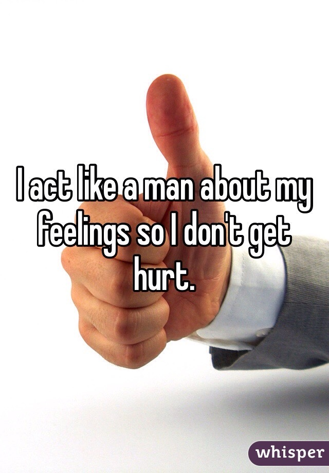 I act like a man about my feelings so I don't get hurt.