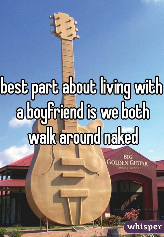 best part about living with a boyfriend is we both walk around naked