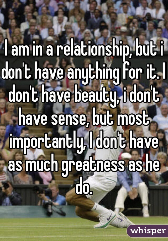 I am in a relationship, but i don't have anything for it. I don't have beauty, i don't have sense, but most importantly, I don't have as much greatness as he do.