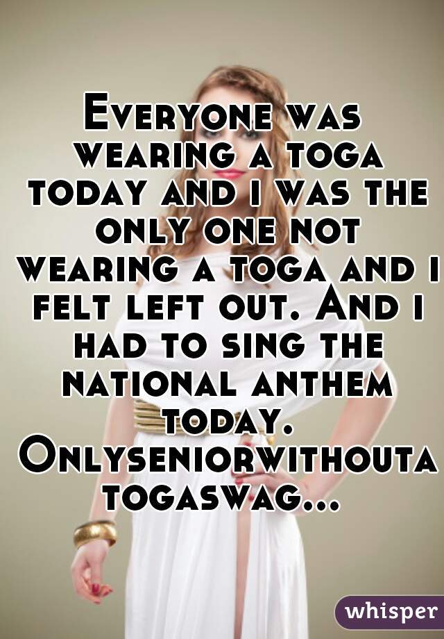 Everyone was wearing a toga today and i was the only one not wearing a toga and i felt left out. And i had to sing the national anthem today. Onlyseniorwithoutatogaswag...