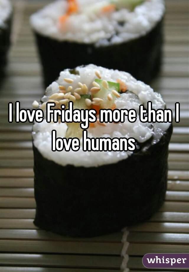 I love Fridays more than I love humans