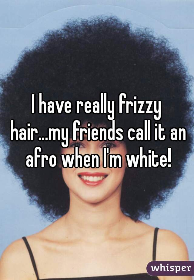 I have really frizzy hair...my friends call it an afro when I'm white!