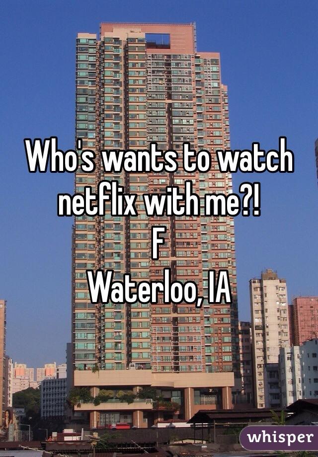 Who's wants to watch netflix with me?!  F  Waterloo, IA