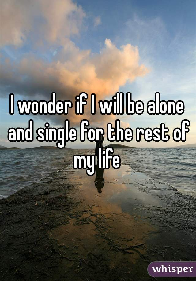I wonder if I will be alone and single for the rest of my life