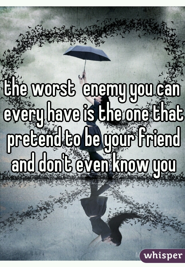 the worst  enemy you can every have is the one that pretend to be your friend and don't even know you