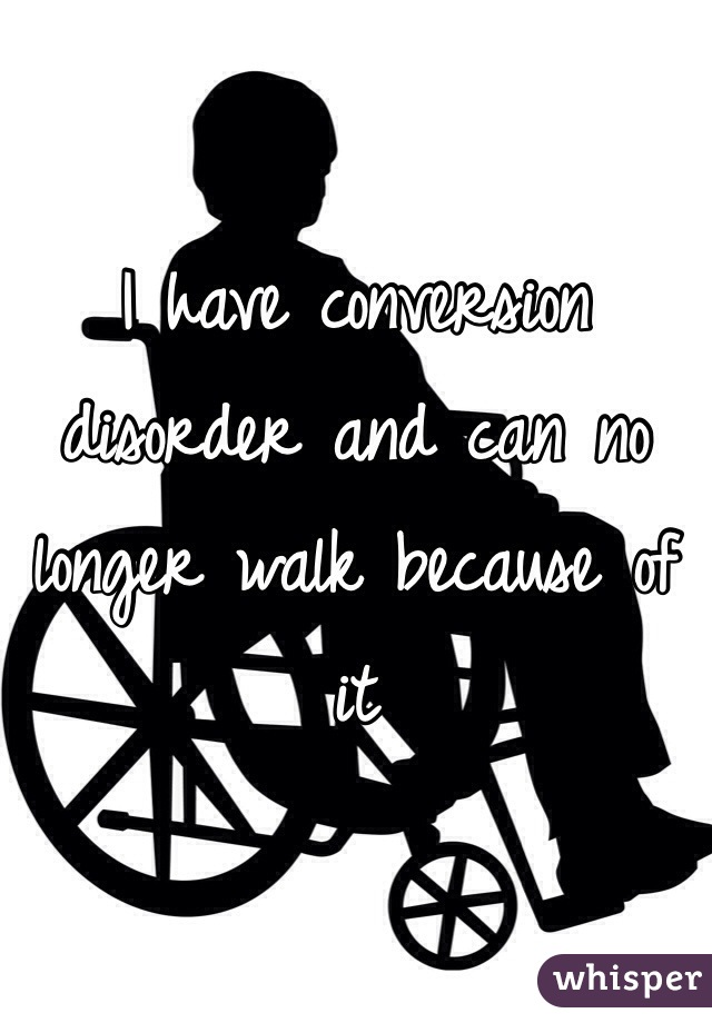 I have conversion disorder and can no longer walk because of it