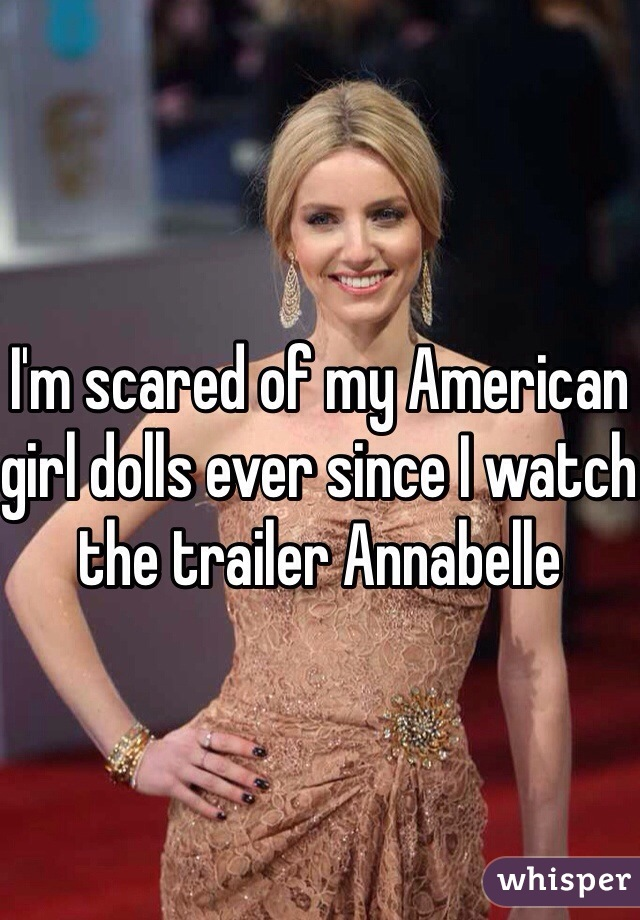 I'm scared of my American girl dolls ever since I watch the trailer Annabelle