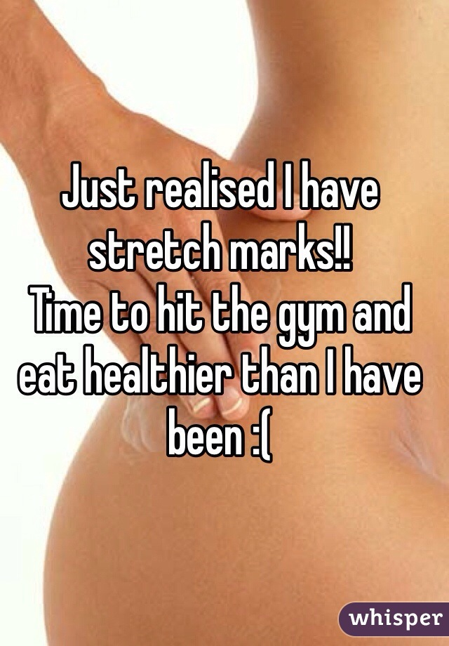 Just realised I have stretch marks!! Time to hit the gym and eat healthier than I have been :(