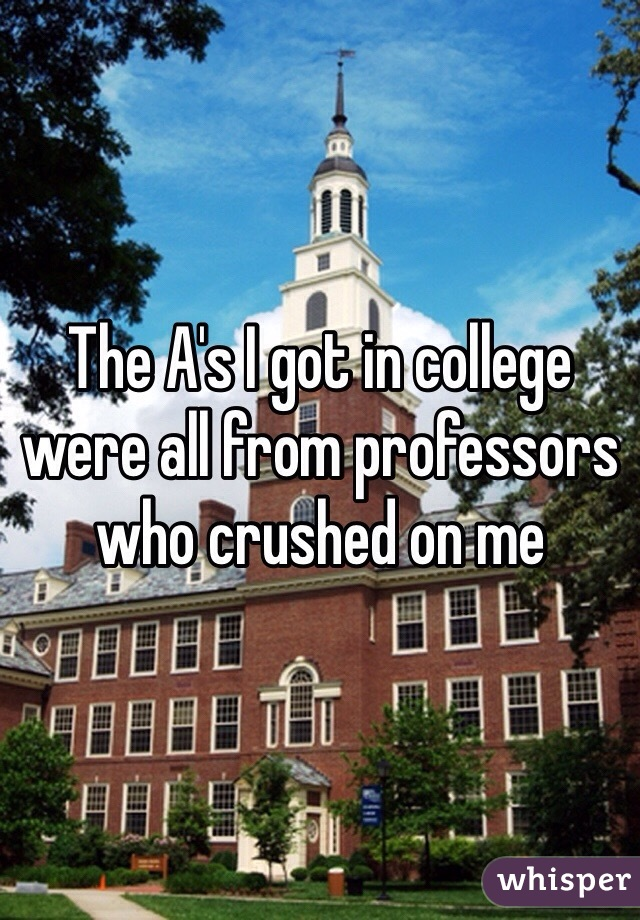 The A's I got in college were all from professors who crushed on me