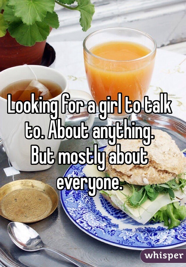 Looking for a girl to talk to. About anything.  But mostly about everyone.