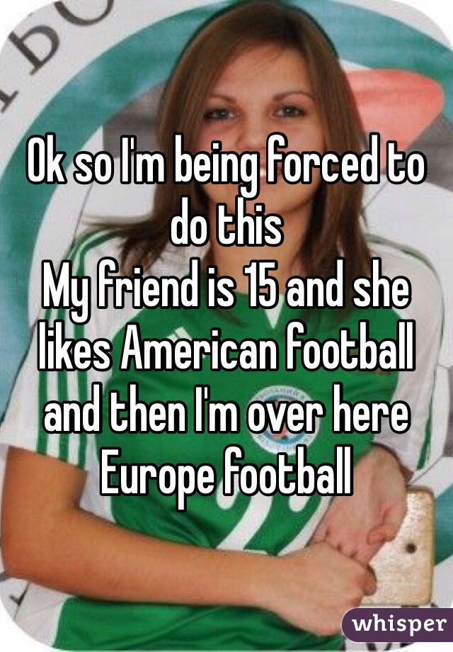 Ok so I'm being forced to do this  My friend is 15 and she likes American football and then I'm over here Europe football