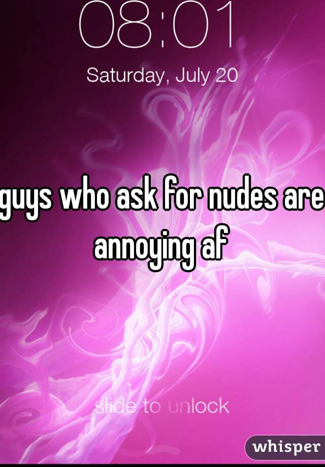 guys who ask for nudes are annoying af