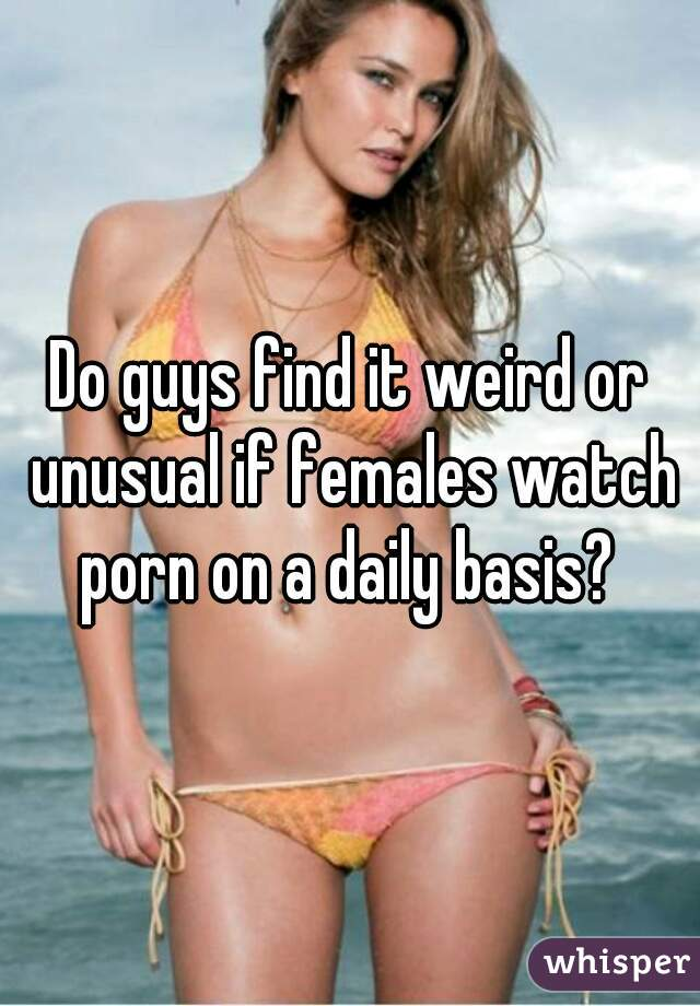 Do guys find it weird or unusual if females watch porn on a daily basis?