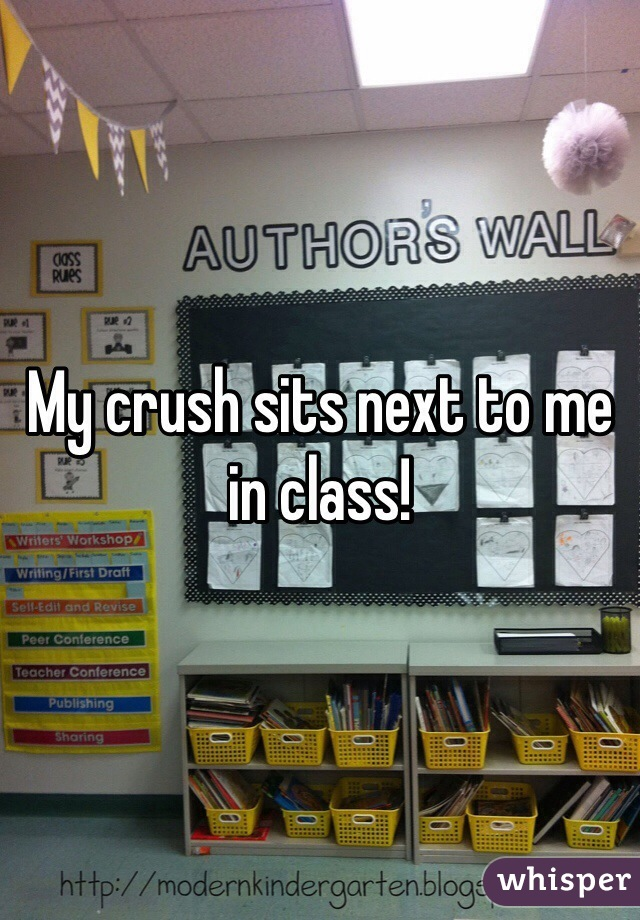 My crush sits next to me in class!