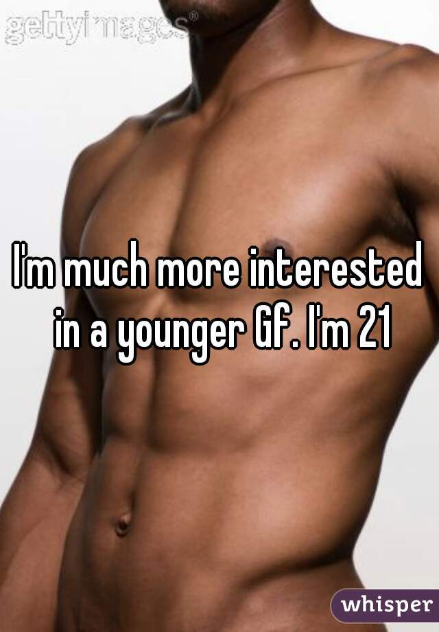 I'm much more interested in a younger Gf. I'm 21
