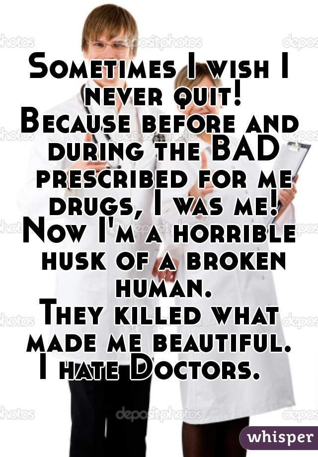 Sometimes I wish I never quit! Because before and during the BAD prescribed for me drugs, I was me! Now I'm a horrible husk of a broken human. They killed what made me beautiful.  I hate Doctors.