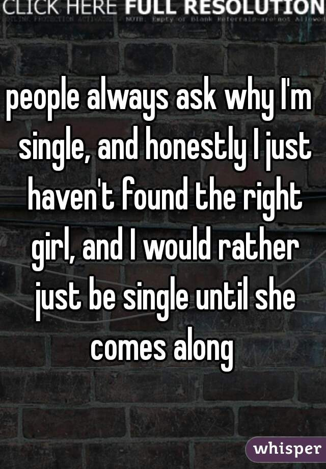 people always ask why I'm  single, and honestly I just haven't found the right girl, and I would rather just be single until she comes along