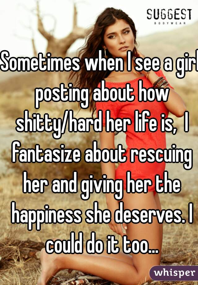 Sometimes when I see a girl posting about how shitty/hard her life is,  I fantasize about rescuing her and giving her the happiness she deserves. I could do it too...