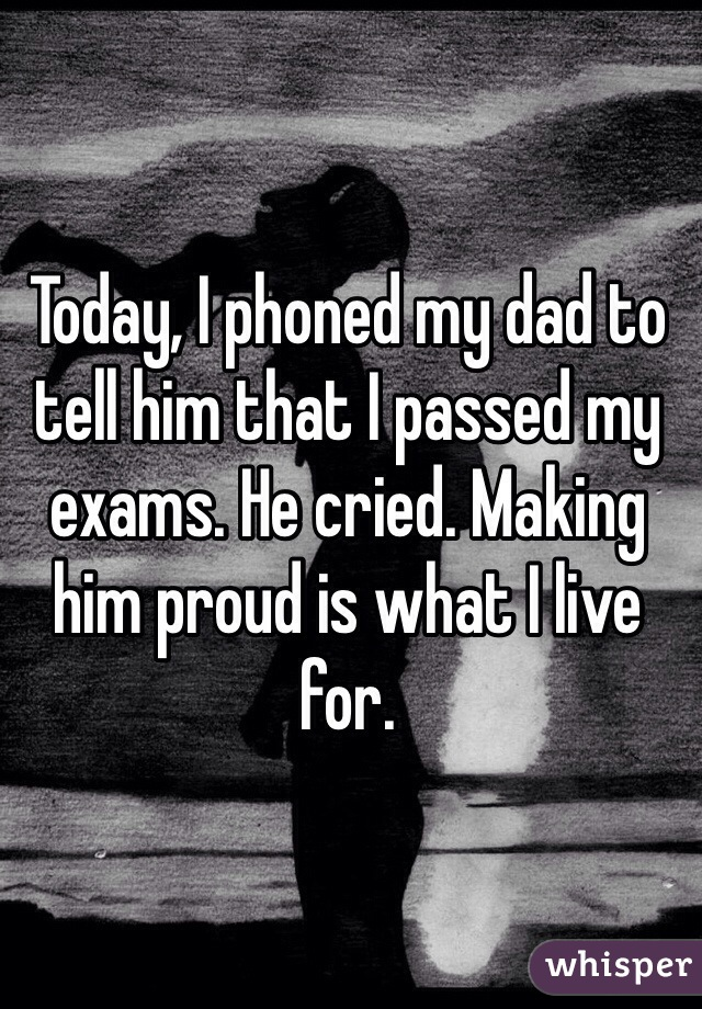 Today, I phoned my dad to tell him that I passed my exams. He cried. Making him proud is what I live for.