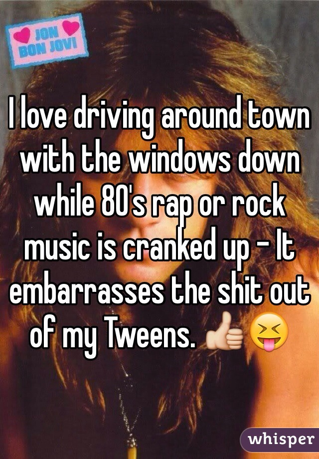 I love driving around town with the windows down while 80's rap or rock music is cranked up - It embarrasses the shit out of my Tweens. 👍😝