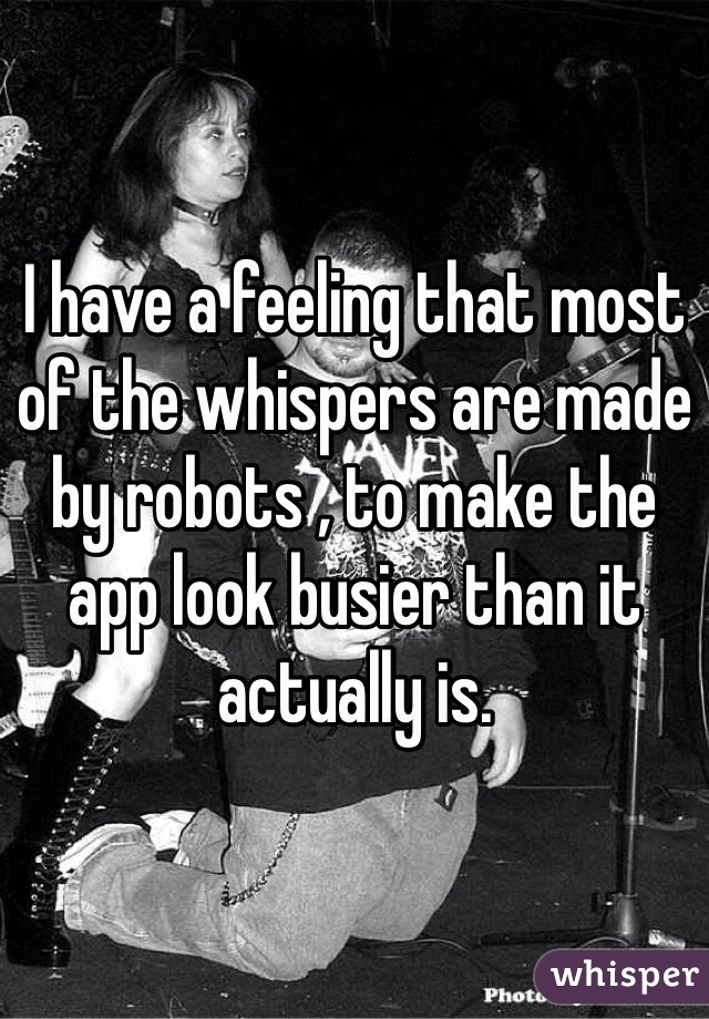 I have a feeling that most of the whispers are made by robots , to make the app look busier than it actually is.