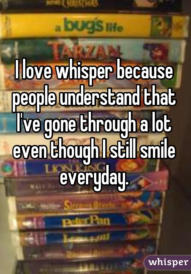 I love whisper because people understand that I've gone through a lot even though I still smile everyday.