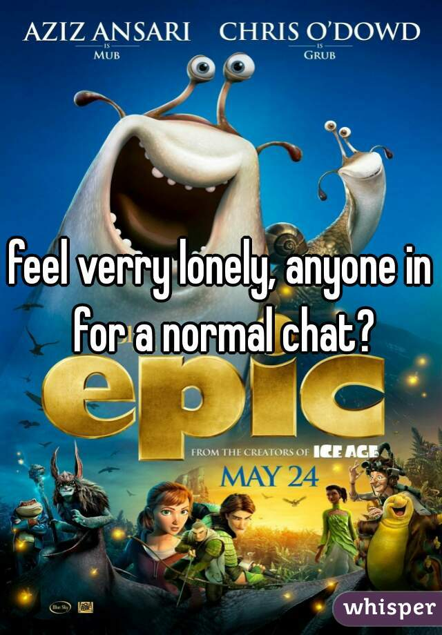 feel verry lonely, anyone in for a normal chat?