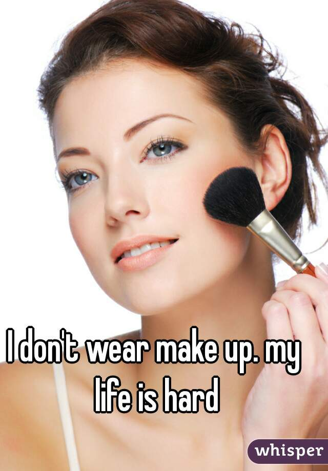 I don't wear make up. my life is hard