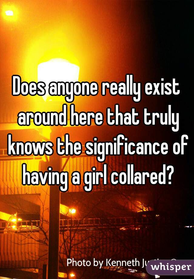 Does anyone really exist around here that truly knows the significance of having a girl collared?