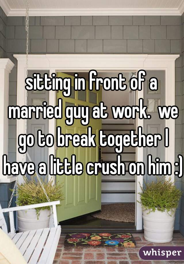 sitting in front of a married guy at work.  we go to break together I have a little crush on him :)
