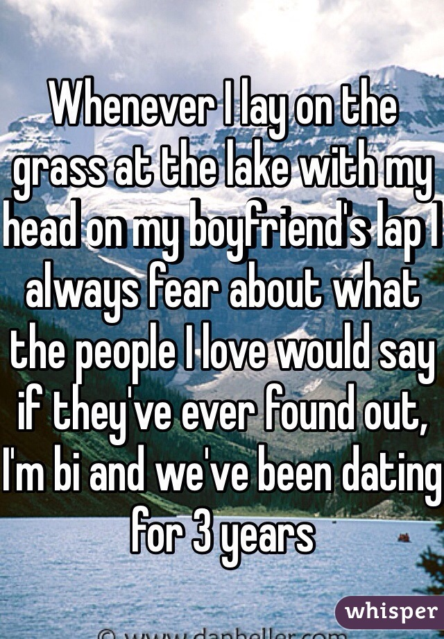 Whenever I lay on the grass at the lake with my head on my boyfriend's lap I always fear about what the people I love would say if they've ever found out, I'm bi and we've been dating for 3 years
