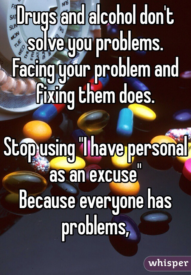 "Drugs and alcohol don't solve you problems.  Facing your problem and fixing them does.  Stop using ""I have personal  as an excuse"" Because everyone has problems,"