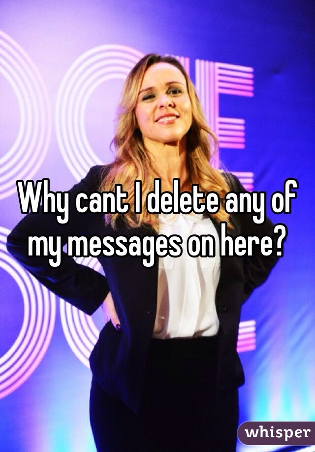 Why cant I delete any of my messages on here?