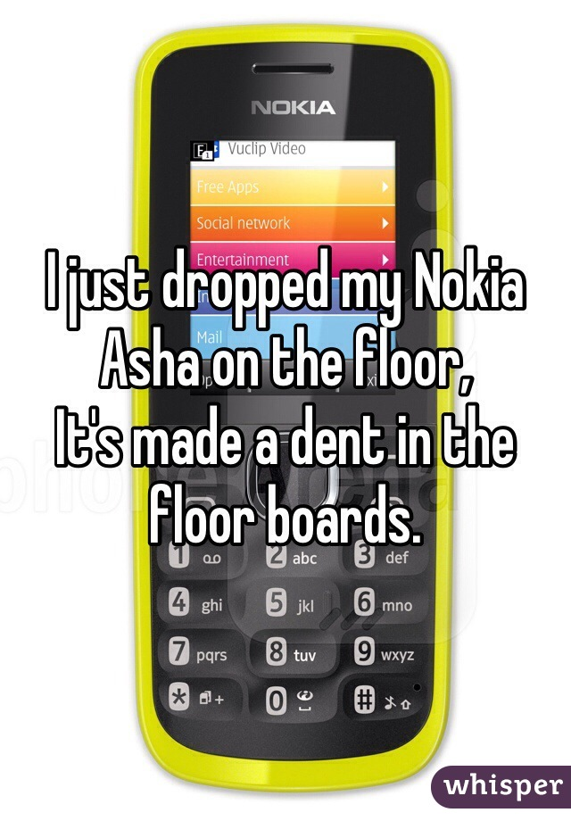 I just dropped my Nokia Asha on the floor, It's made a dent in the floor boards.