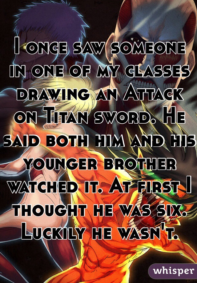 I once saw someone in one of my classes drawing an Attack on Titan sword. He said both him and his younger brother watched it. At first I thought he was six. Luckily he wasn't.