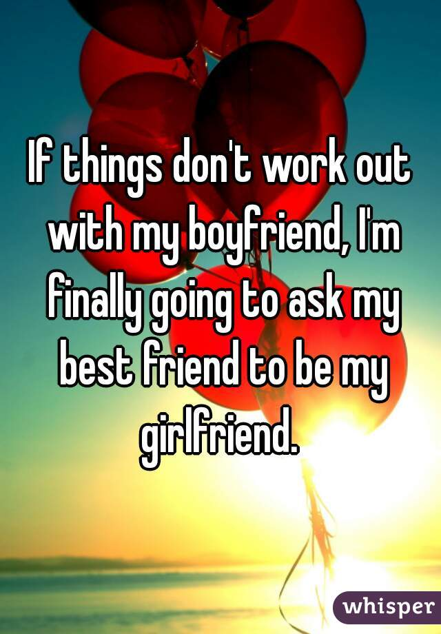If things don't work out with my boyfriend, I'm finally going to ask my best friend to be my girlfriend.