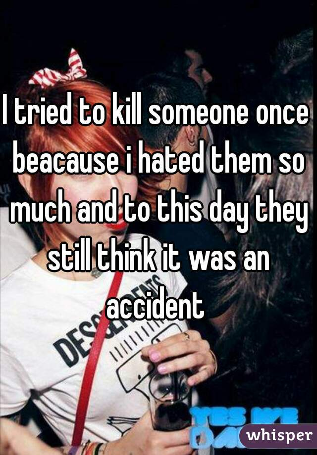 I tried to kill someone once beacause i hated them so much and to this day they still think it was an accident