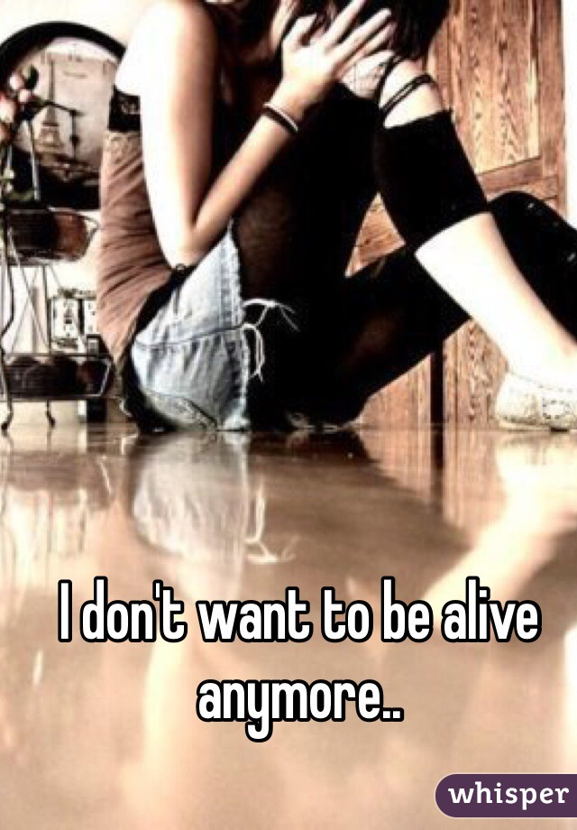 I don't want to be alive anymore..