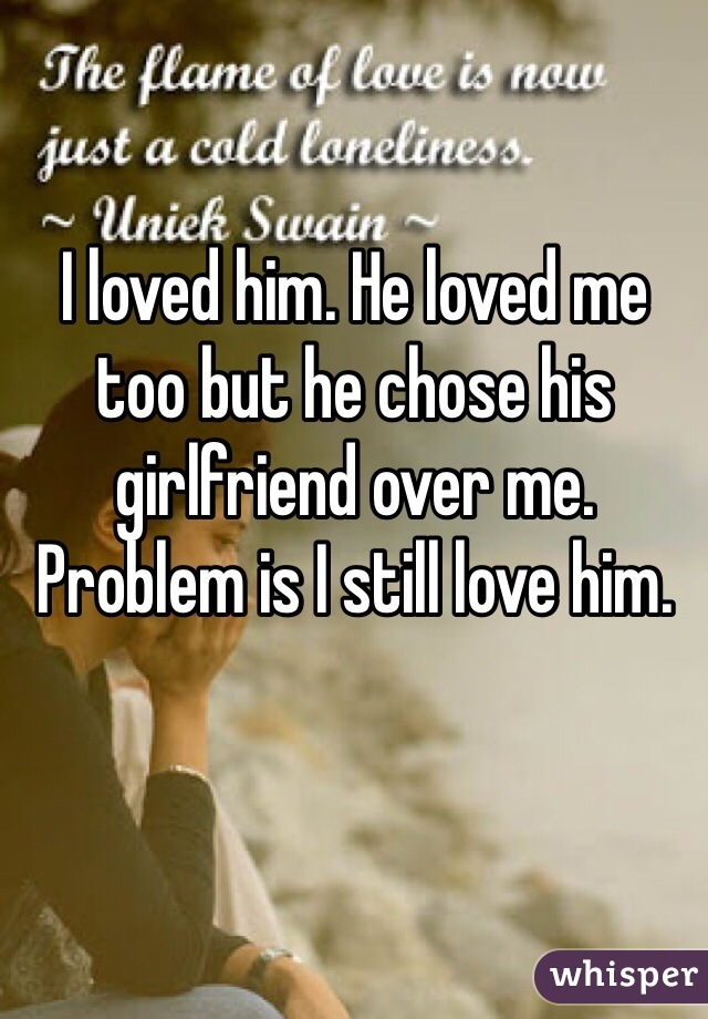I loved him. He loved me too but he chose his girlfriend over me. Problem is I still love him.