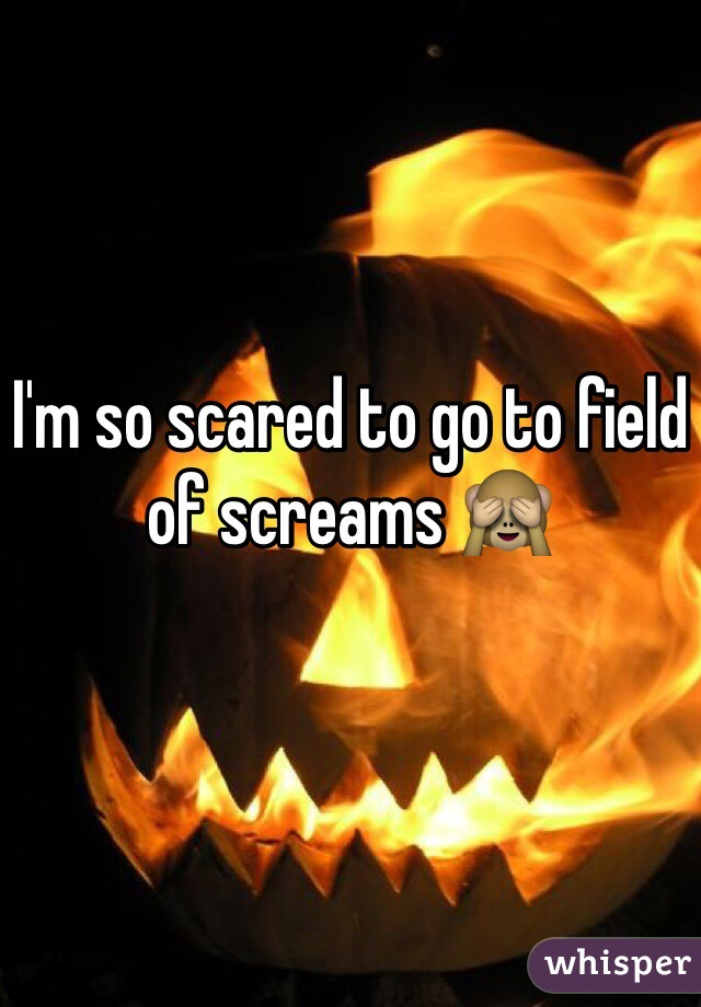 I'm so scared to go to field of screams 🙈