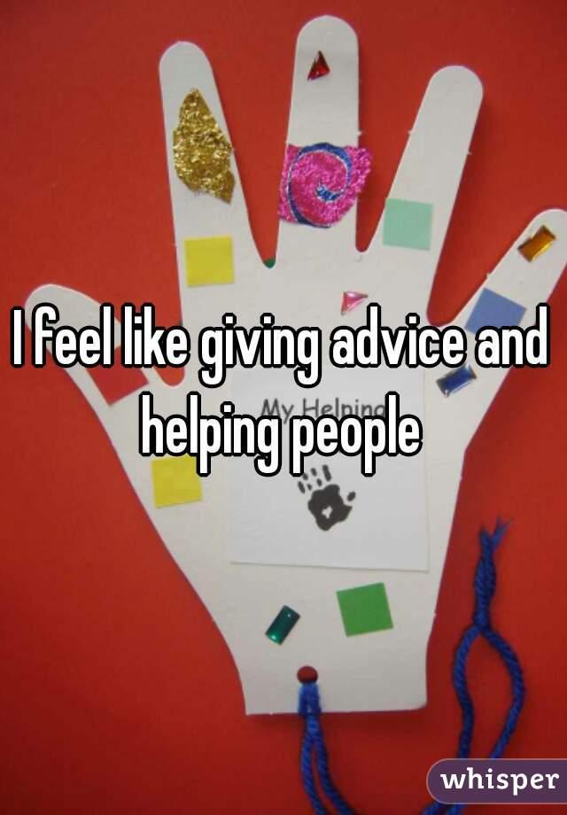 I feel like giving advice and helping people