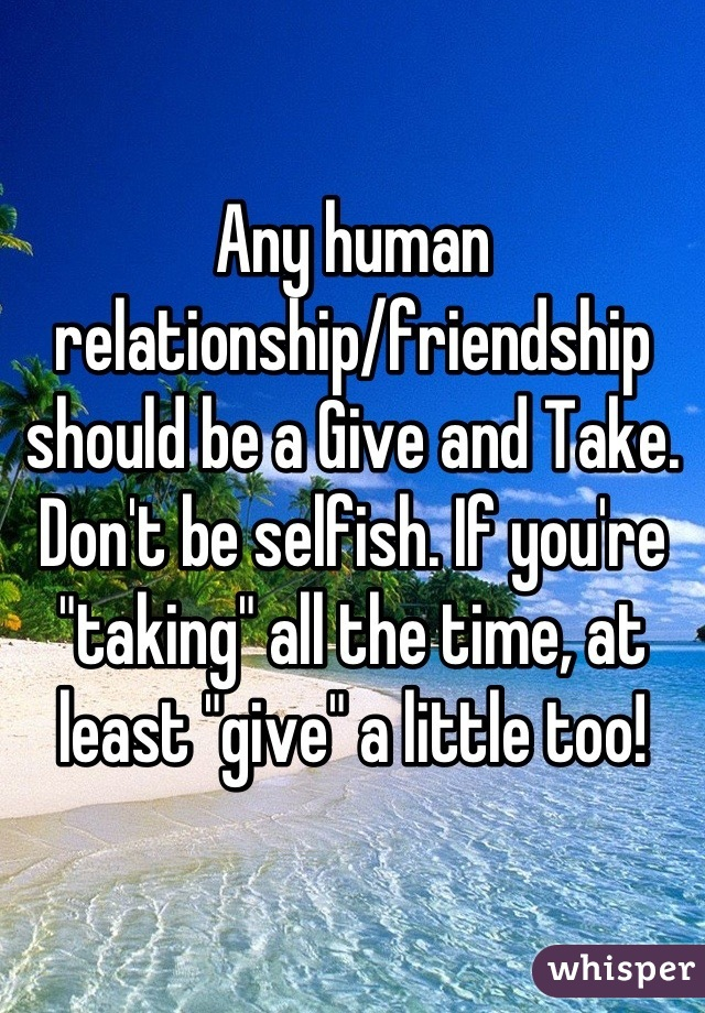 "Any human relationship/friendship should be a Give and Take. Don't be selfish. If you're ""taking"" all the time, at least ""give"" a little too!"