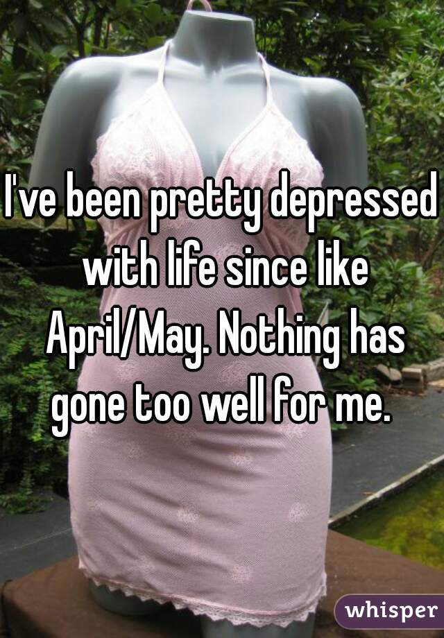I've been pretty depressed with life since like April/May. Nothing has gone too well for me.