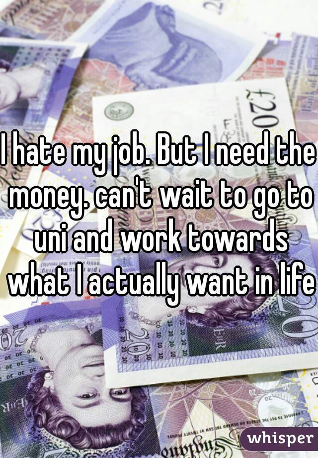 I hate my job. But I need the money. can't wait to go to uni and work towards what I actually want in life.