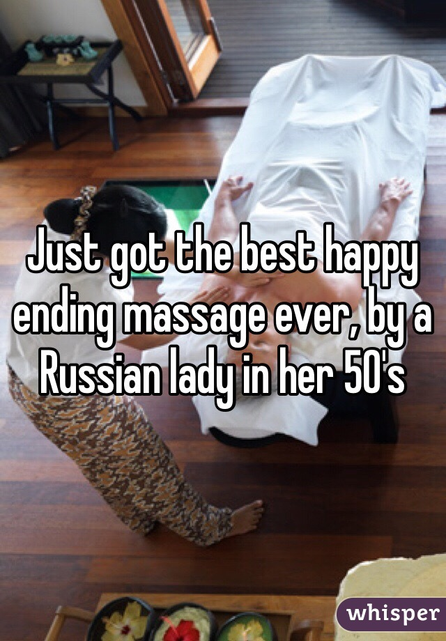 Just got the best happy ending massage ever, by a Russian lady in her 50's